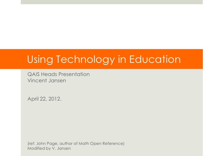 Using Technology in EducationQAIS Heads PresentationVincent JansenApril 22, 2012.(ref: John Page, author of Math Open Refe...