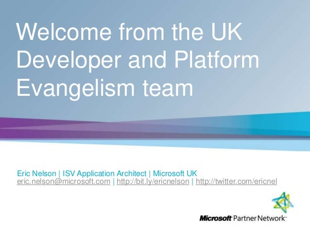 Welcome from the UK Developer and Platform Evangelism team Eric Nelson | ISV Application Architect | Microsoft UK eric.nel...
