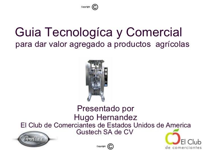 Guia Tecnologíca y Comercial   para dar valor agregado a productos  agrícolas  <ul><ul><li>Presentado por </li></ul></ul><...