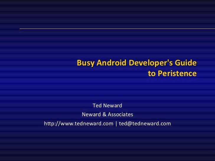 Busy Android Developer's Guide to Peristence Ted Neward Neward & Associates http://www.tedneward.com | ted@tedneward.com