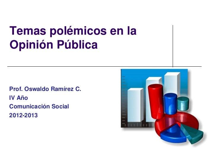Temas polémicos en laOpinión PúblicaProf. Oswaldo Ramírez C.IV AñoComunicación Social2012-2013