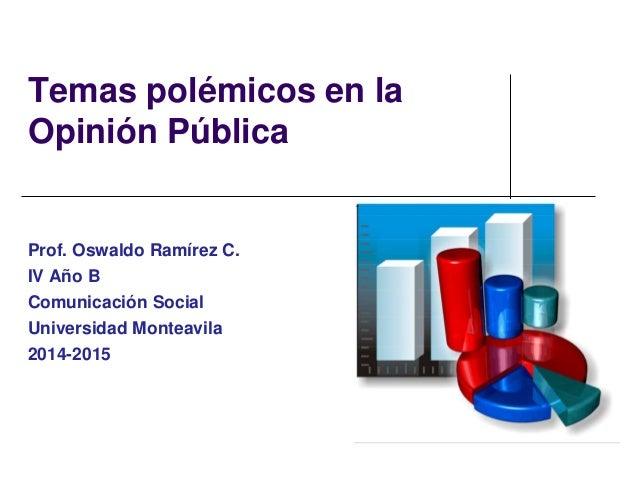 Temas polémicos en la  Opinión Pública  Prof. Oswaldo Ramírez C.  IV Año B  Comunicación Social  Universidad Monteavila  2...