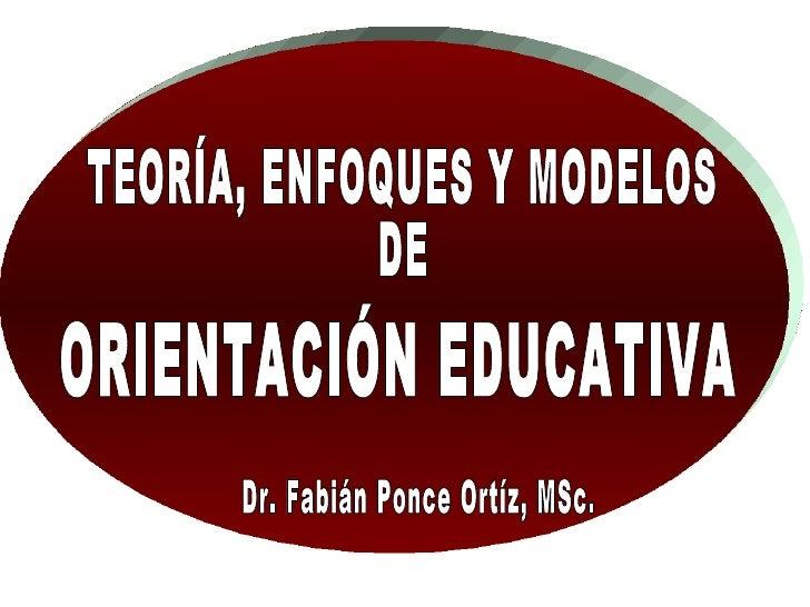 TEORÍA, ENFOQUES Y MODELOS DE ORIENTACIÓN EDUCATIVA Dr. Fabián Ponce Ortíz, MSc.