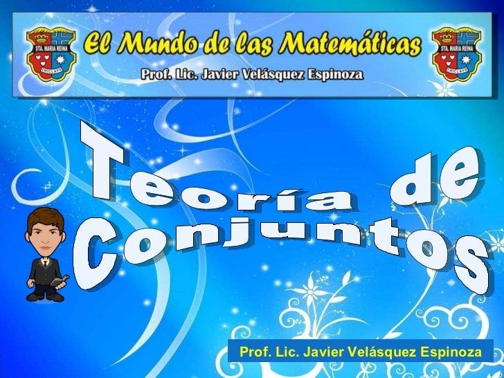 Teoría de Conjuntos Prof. Lic. Javier Velásquez Espinoza