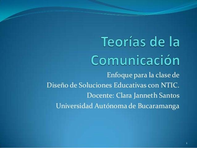 Enfoque para la clase deDiseño de Soluciones Educativas con NTIC.            Docente: Clara Janneth Santos   Universidad A...