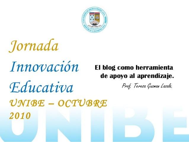 Jornada Innovación Educativa UNIBE – OCTUBRE 2010 El blog como herramienta de apoyo al aprendizaje. Prof. Teresa Guzman La...