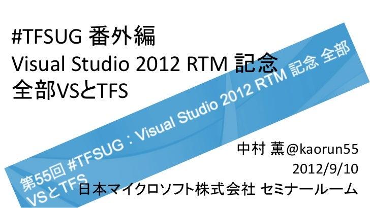 #TFSUG 番外編Visual Studio 2012 RTM 記念全部VSとTFS                  中村 薫@kaorun55                       2012/9/10      日本マイクロソフト株...
