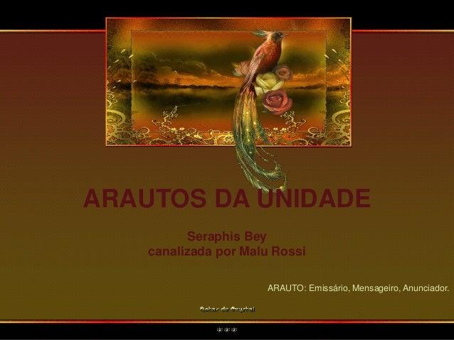 ARAUTOS DA UNIDADE Seraphis Bey canalizada por Malu Rossi ARAUTO: Emissário, Mensageiro, Anunciador.