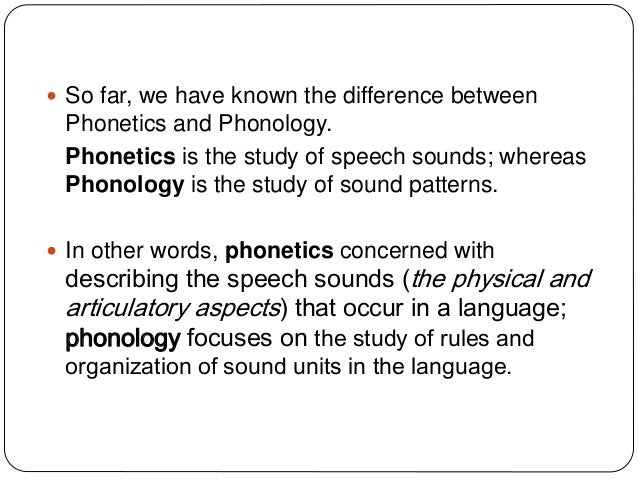 phonetics and phonology study of the Phonetics is the study of human sounds and phonology is the classification of the  sounds within the system of a particular language or languages • phonetics is.