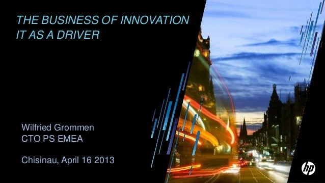 THE BUSINESS OF INNOVATIONIT AS A DRIVERWilfried GrommenCTO PS EMEAChisinau, April 16 2013
