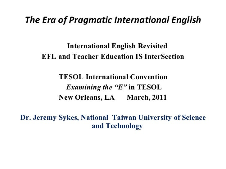 The Era of Pragmatic International English <ul><li>International English Revisited </li></ul><ul><li>EFL and Teacher Educa...