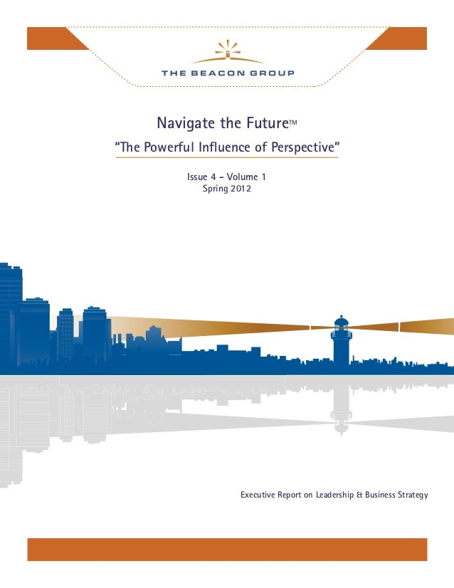"""Navigate the FutureTM """"The Powerful Influence of Perspective"""" Issue 4 - Volume 1 Spring 2012 Executive Report on Leadership..."""