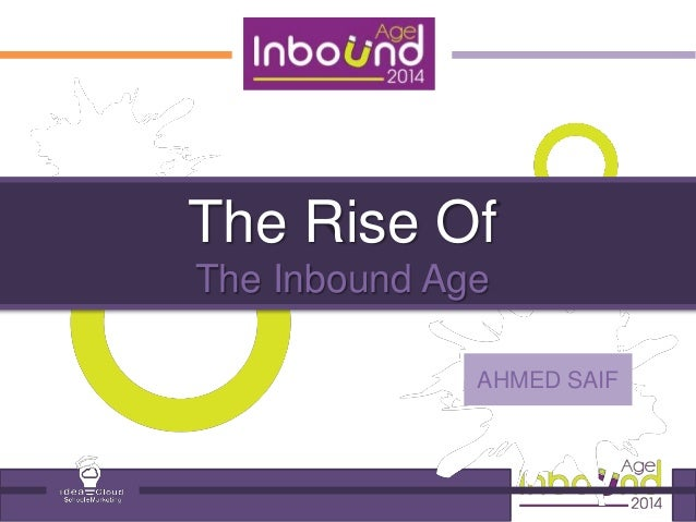The Rise Of  The Inbound Age  AHMED SAIF