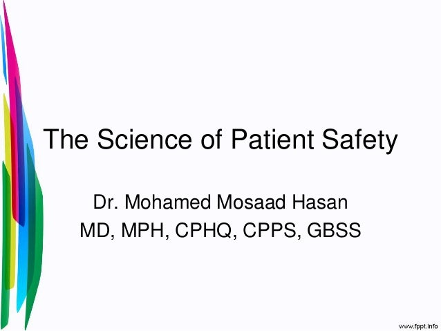 The Science of Patient Safety Dr. Mohamed Mosaad Hasan MD, MPH, CPHQ, CPPS, GBSS