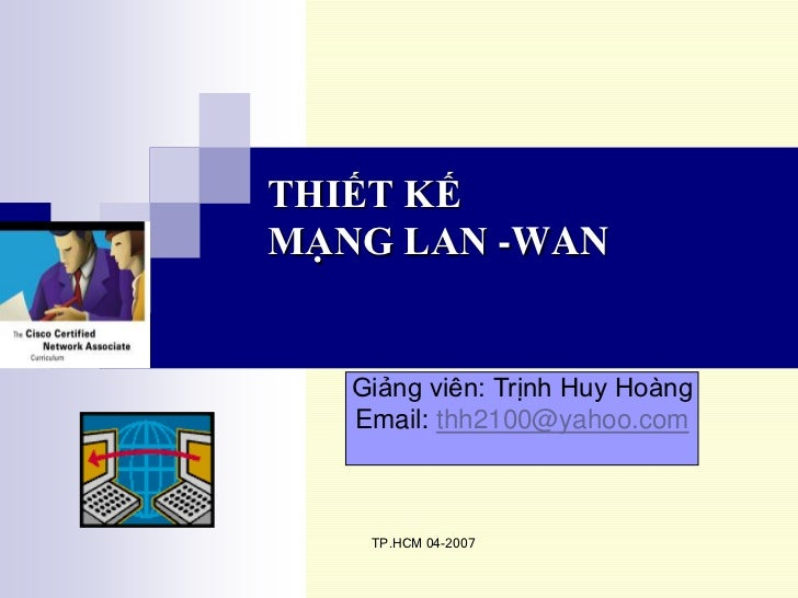 THIẾT KẾMẠNG LAN -WAN   Giảng viên: Trịnh Huy Hoàng   Email: thh2100@yahoo.com    TP.HCM 04-2007