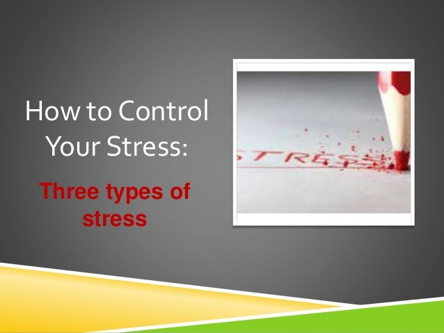 Three types of stress How to Control Your Stress: