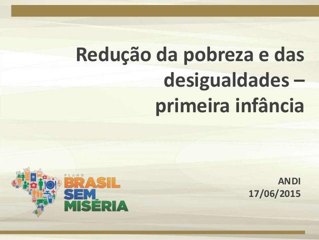 Redução da pobreza e das desigualdades – primeira infância ANDI 17/06/2015