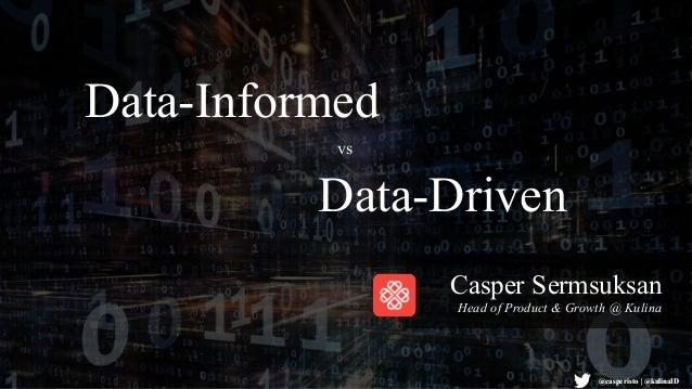 @casperisto   @kulinaID Data-Informed Casper Sermsuksan Head of Product & Growth @ Kulina Data-Driven vs @casperisto   @ku...