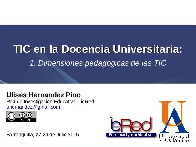 TIC en la Docencia Universitaria:TIC en la Docencia Universitaria: 1. Dimensiones pedagógicas de las TIC Ulises Hernandez ...