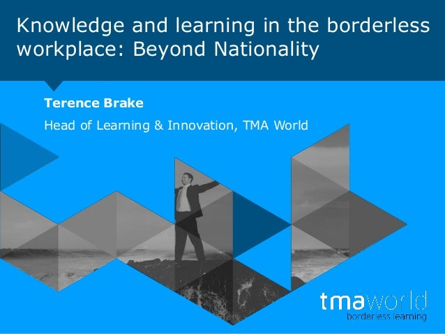 Knowledge and learning in the borderless workplace: Beyond Nationality Terence Brake Head of Learning & Innovation, TMA Wo...