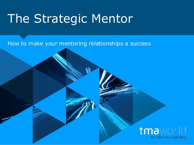 The Strategic Mentor How to make your mentoring relationships a success