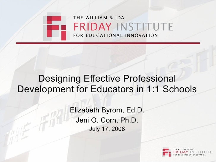 Designing Effective Professional Development for Educators in 1:1 Schools Elizabeth Byrom, Ed.D. Jeni O. Corn, Ph.D. July ...