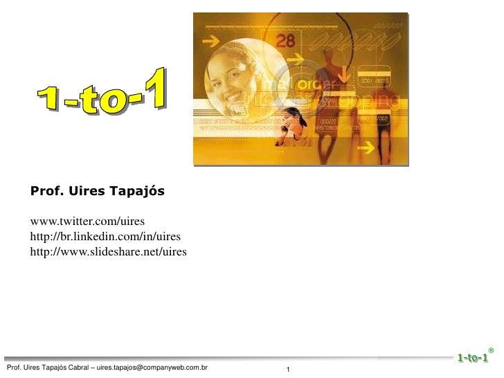 1-to-1<br />Prof. Uires Tapajós<br />www.twitter.com/uires<br />http://br.linkedin.com/in/uires<br />http://www.slideshare...