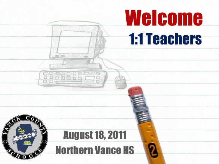 Welcome  1:1 Teachers August 18, 2011 Northern Vance HS
