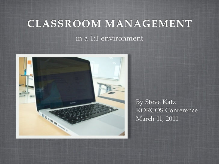 CLASSROOM MANAGEMENT     in a 1:1 environment                      By Steve Katz                      KORCOS Conference   ...