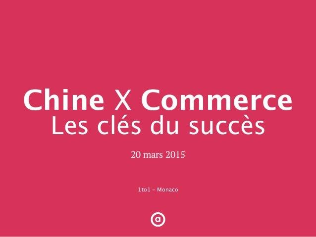 1to1 - Monaco 20 mars 2015 Chine X Commerce Les clés du succès