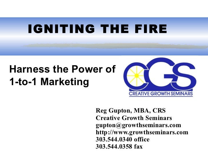 IGNITING THE FIRE Reg Gupton, MBA, CRS Creative Growth Seminars gupton@growthseminars.com  http://www.growthseminars.com...