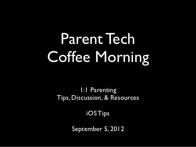 Parent TechCoffee Morning          1:1 Parenting Tips, Discussion, & Resources           iOS Tips      September 5, 2012