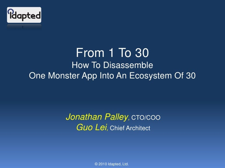 From 1 To 30<br />How To Disassemble<br />One Monster App Into An Ecosystem Of 30<br />Jonathan Palley, CTO/COO<br />Guo L...