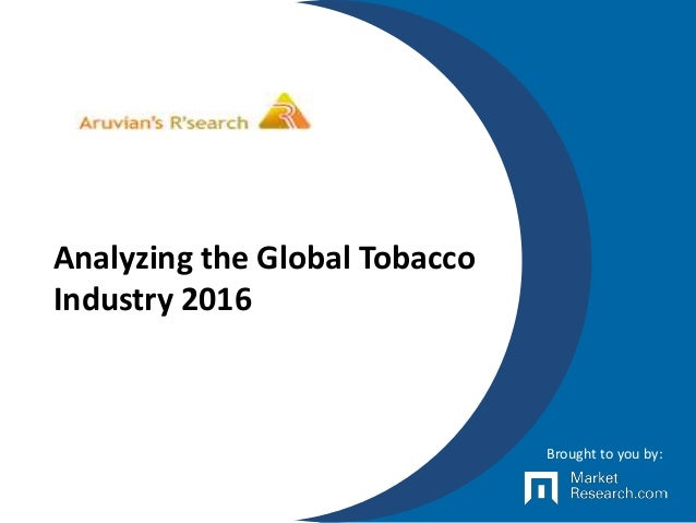 Analyzing the Global Tobacco Industry 2016 Brought to you by: