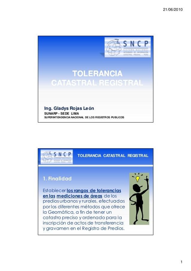 21/06/2010 1 TOLERANCIATOLERANCIA CATASTRAL REGISTRALCATASTRAL REGISTRAL Ing. Gladys Rojas León SUNARP - SEDE LIMA SUPERIN...