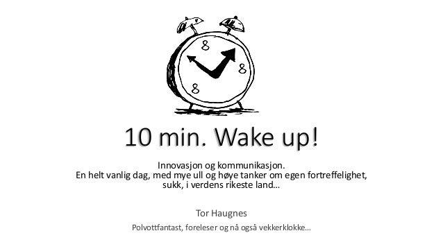 10 min. Wake up! Innovasjon og kommunikasjon. En helt vanlig dag, med mye ull og høye tanker om egen fortreffelighet, sukk...
