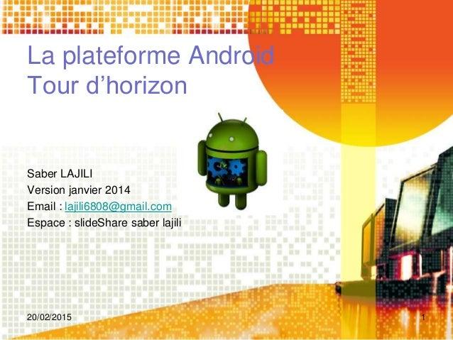 La plateforme Android Tour d'horizon Saber LAJILI Version janvier 2014 Email : lajili6808@gmail.com Espace : slideShare sa...