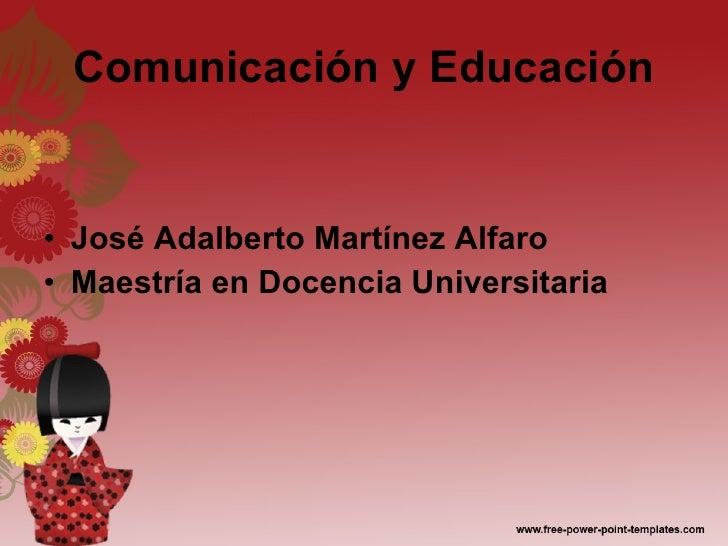 Comunicación y Educación <ul><li>José Adalberto Martínez Alfaro </li></ul><ul><li>Maestría en Docencia Universitaria </li>...