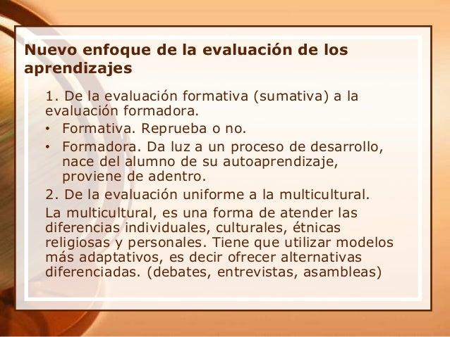 Nuevo enfoque de la evaluación de los aprendizajes 1. De la evaluación formativa (sumativa) a la evaluación formadora. • F...