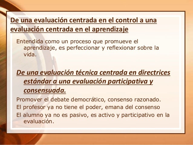 De una evaluación centrada en el control a una evaluación centrada en el aprendizaje Entendida como un proceso que promuev...