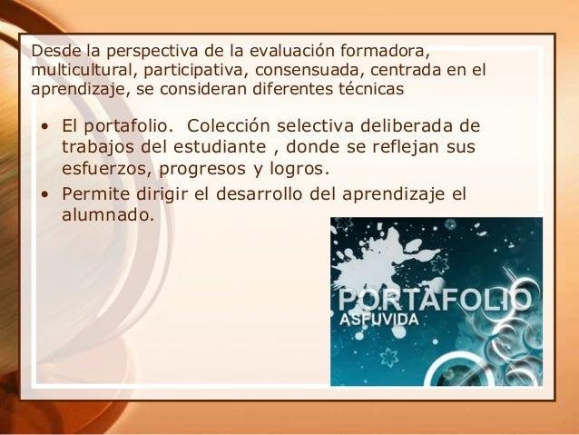 Desde la perspectiva de la evaluación formadora, multicultural, participativa, consensuada, centrada en el aprendizaje, se...
