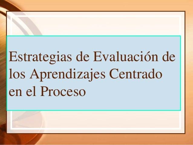 Estrategias de Evaluación de los Aprendizajes Centrado en el Proceso
