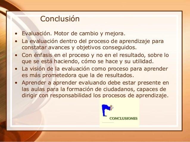 Conclusión • Evaluación. Motor de cambio y mejora. • La evaluación dentro del proceso de aprendizaje para constatar avance...