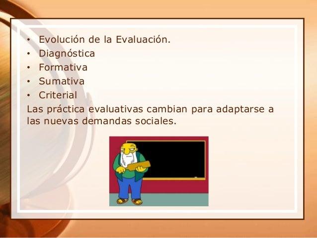• Evolución de la Evaluación. • Diagnóstica • Formativa • Sumativa • Criterial Las práctica evaluativas cambian para adapt...