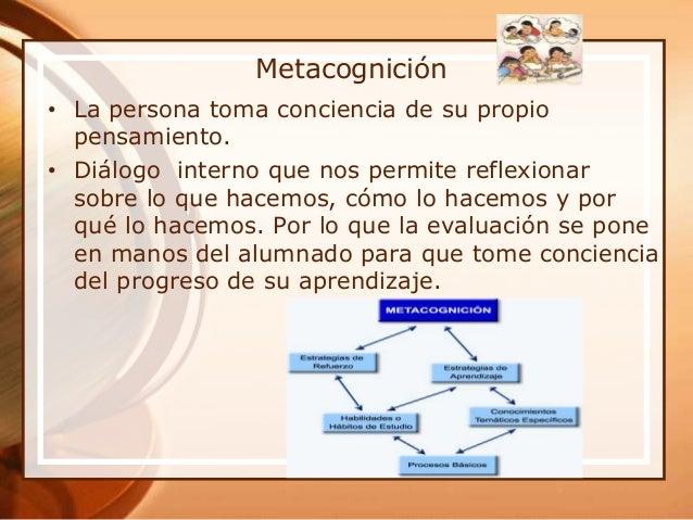 Metacognición • La persona toma conciencia de su propio pensamiento. • Diálogo interno que nos permite reflexionar sobre l...