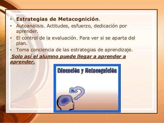 • Estrategias de Metacognición. • Autoanálisis. Actitudes, esfuerzo, dedicación por aprender. • El control de la evaluació...