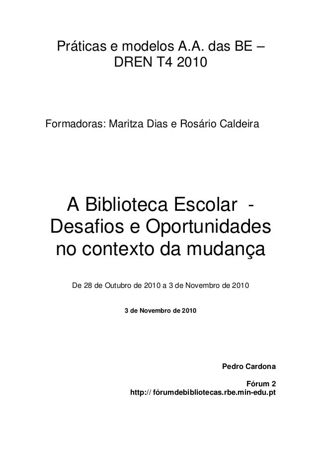 Práticas e modelos A.A. das BE – DREN T4 2010 Formadoras: Maritza Dias e Rosário Caldeira A Biblioteca Escolar - Desafios ...