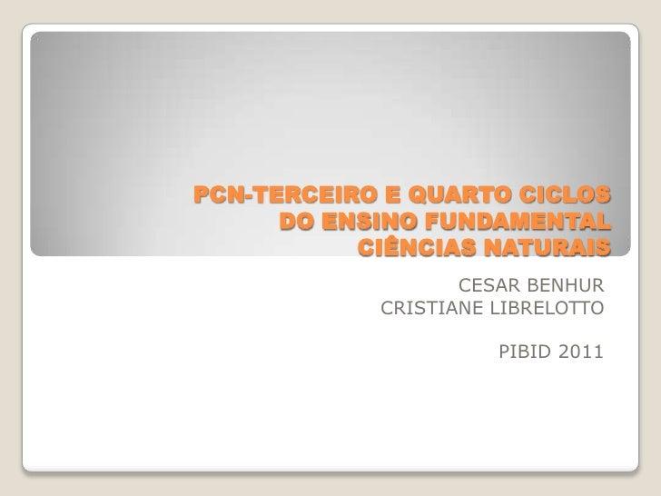 PCN-TERCEIRO E QUARTO CICLOSDO ENSINO FUNDAMENTALCIÊNCIAS NATURAIS<br />CESAR BENHUR<br />CRISTIANE LIBRELOTTO<br />PIBID ...