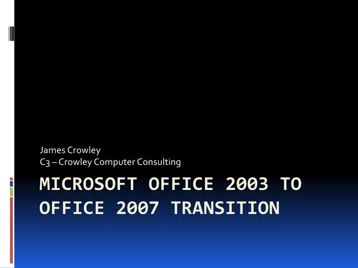 James CrowleyC3 – Crowley Computer ConsultingMICROSOFT OFFICE 2003 TOOFFICE 2007 TRANSITION