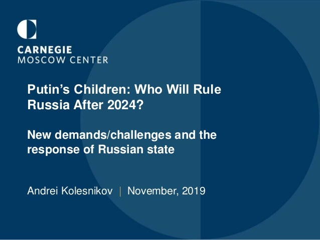 Putin's Children: Who Will Rule Russia After 2024? New demands/challenges and the response of Russian state Andrei Kolesni...